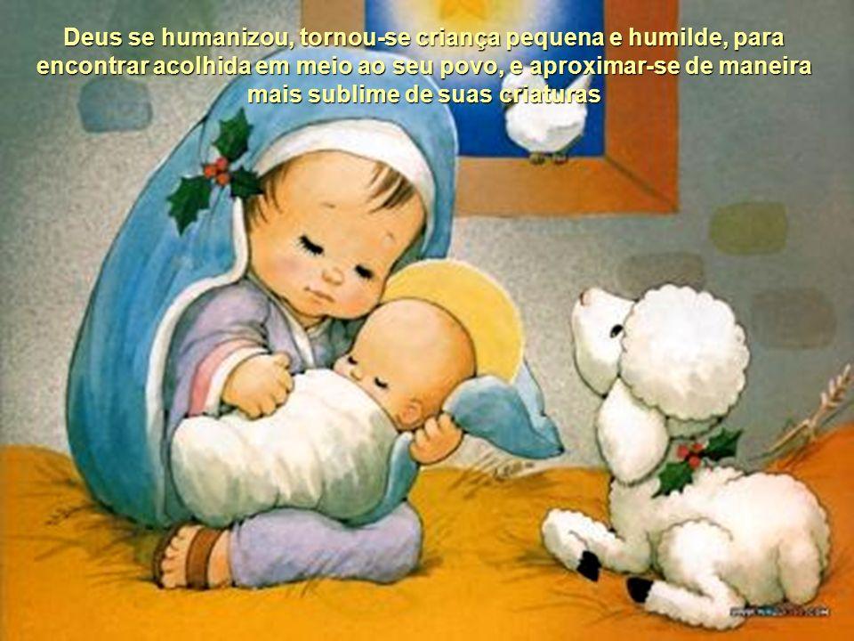 Deus se humanizou, tornou-se criança pequena e humilde, para encontrar acolhida em meio ao seu povo, e aproximar-se de maneira mais sublime de suas criaturas