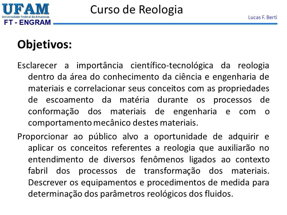 FT - ENGRAM Lucas F. Berti Objetivos: Esclarecer a importância científico-tecnológica da reologia dentro da área do conhecimento da ciência e engenhar
