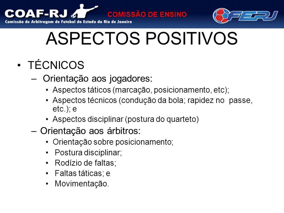 COMISSÃO DE ENSINO ASPECTOS POSITIVOS TÉCNICOS – Orientação aos jogadores: Aspectos táticos (marcação, posicionamento, etc); Aspectos técnicos (conduç