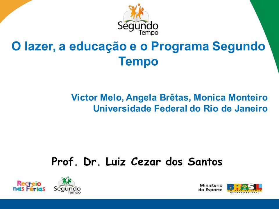 O lazer, a educação e o Programa Segundo Tempo Victor Melo, Angela Brêtas, Monica Monteiro Universidade Federal do Rio de Janeiro Prof. Dr. Luiz Cezar