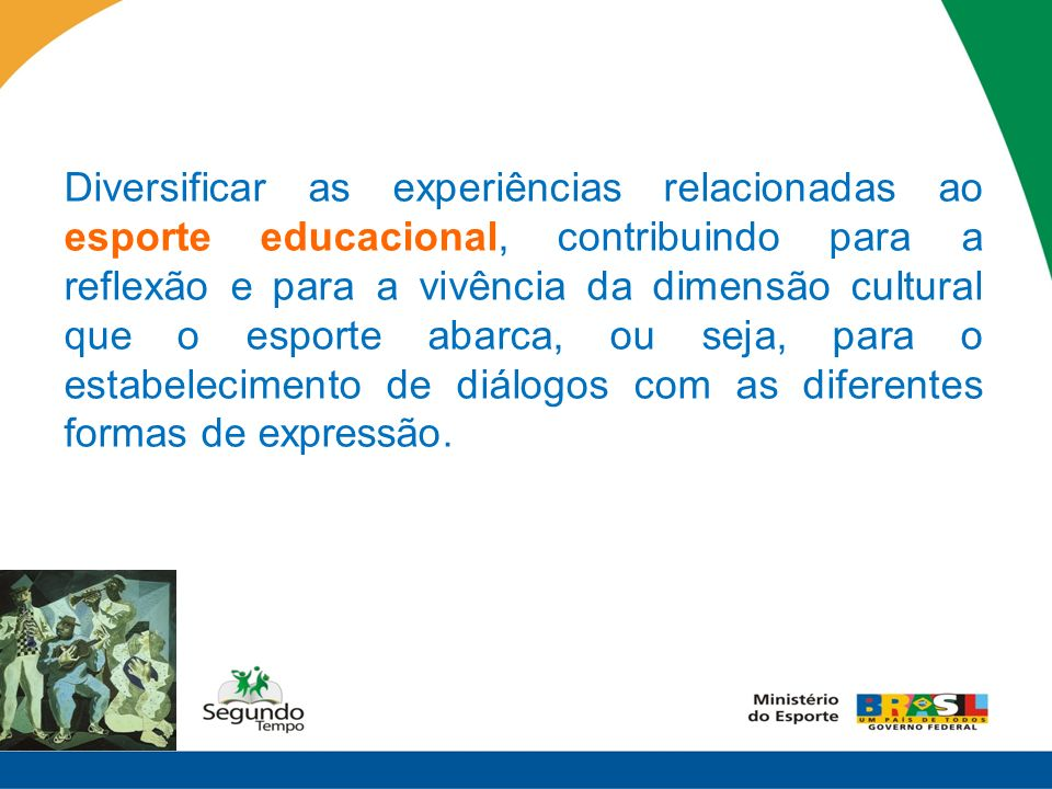 Diversificar as experiências relacionadas ao esporte educacional, contribuindo para a reflexão e para a vivência da dimensão cultural que o esporte ab