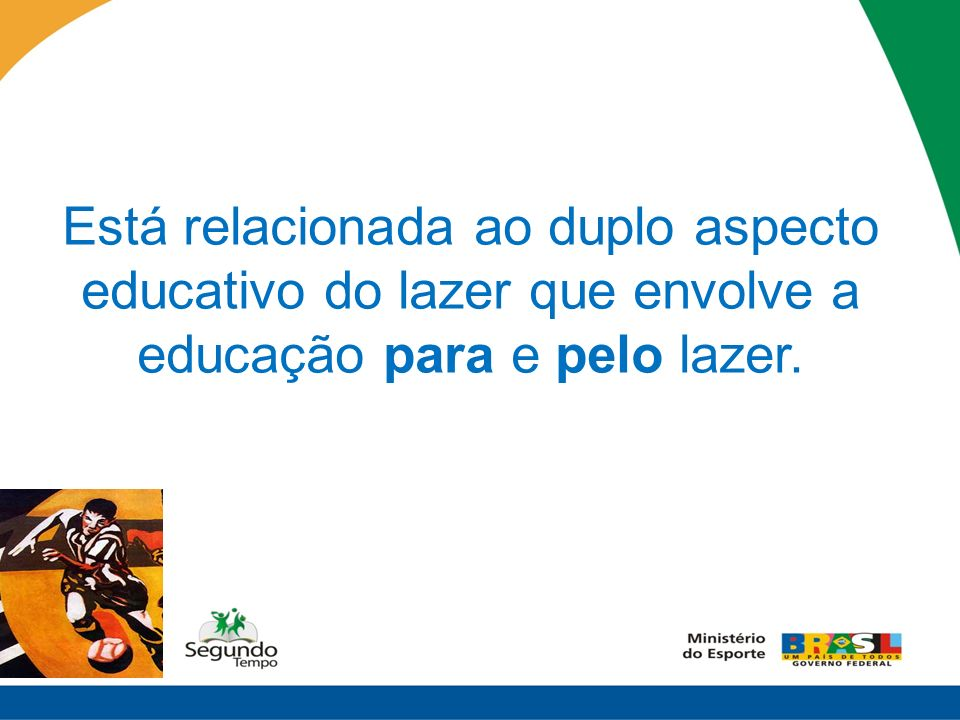 - Educação pelo lazer Aproveitar os momentos de lazer para contribuir com o processo de formação/educação já em andamento.