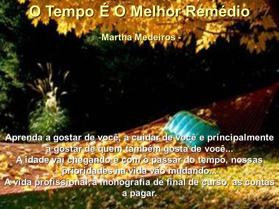 O Tempo É O Melhor Remédio -M-M-M-Martha Medeiros - Aprenda a gostar de você, a cuidar de você e principalmente a gostar de quem também gosta de você...