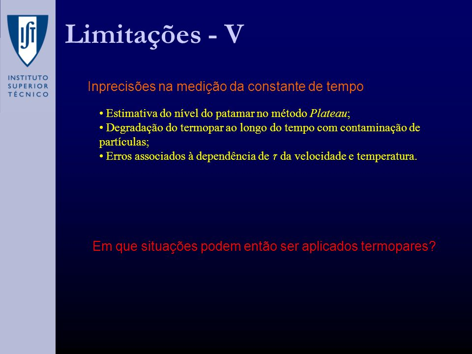 Limitações - V Inprecisões na medição da constante de tempo Estimativa do nível do patamar no método Plateau; Degradação do termopar ao longo do tempo com contaminação de partículas; Erros associados à dependência de da velocidade e temperatura.