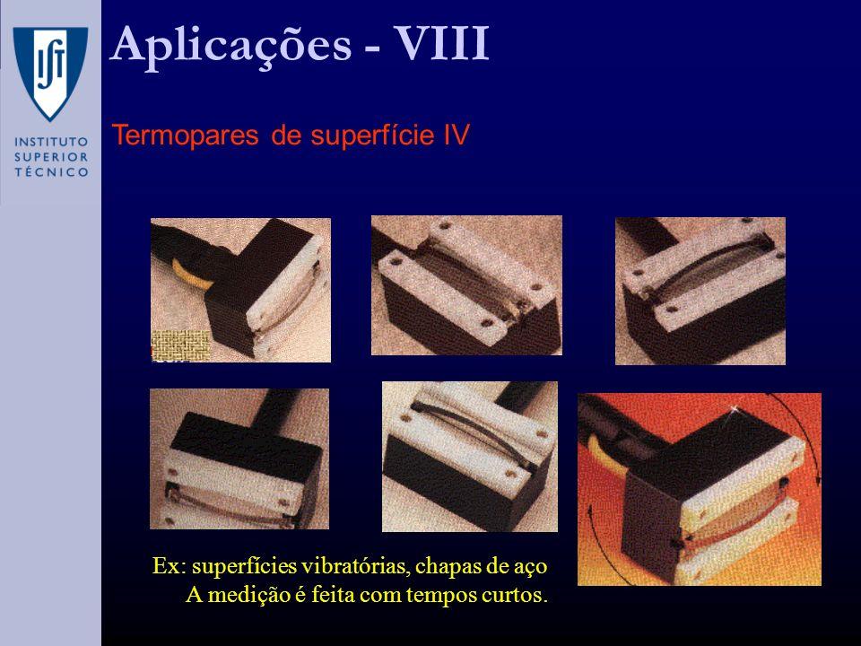 Aplicações - VIII Termopares de superfície IV Ex: superfícies vibratórias, chapas de aço A medição é feita com tempos curtos.