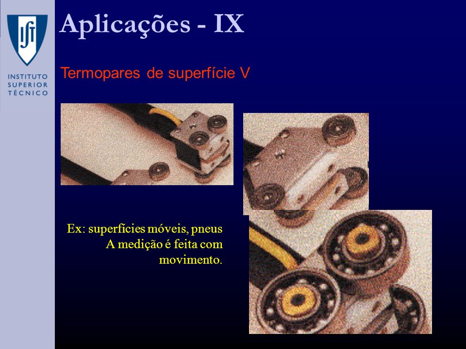 Aplicações - IX Termopares de superfície V Ex: superfícies móveis, pneus A medição é feita com movimento.