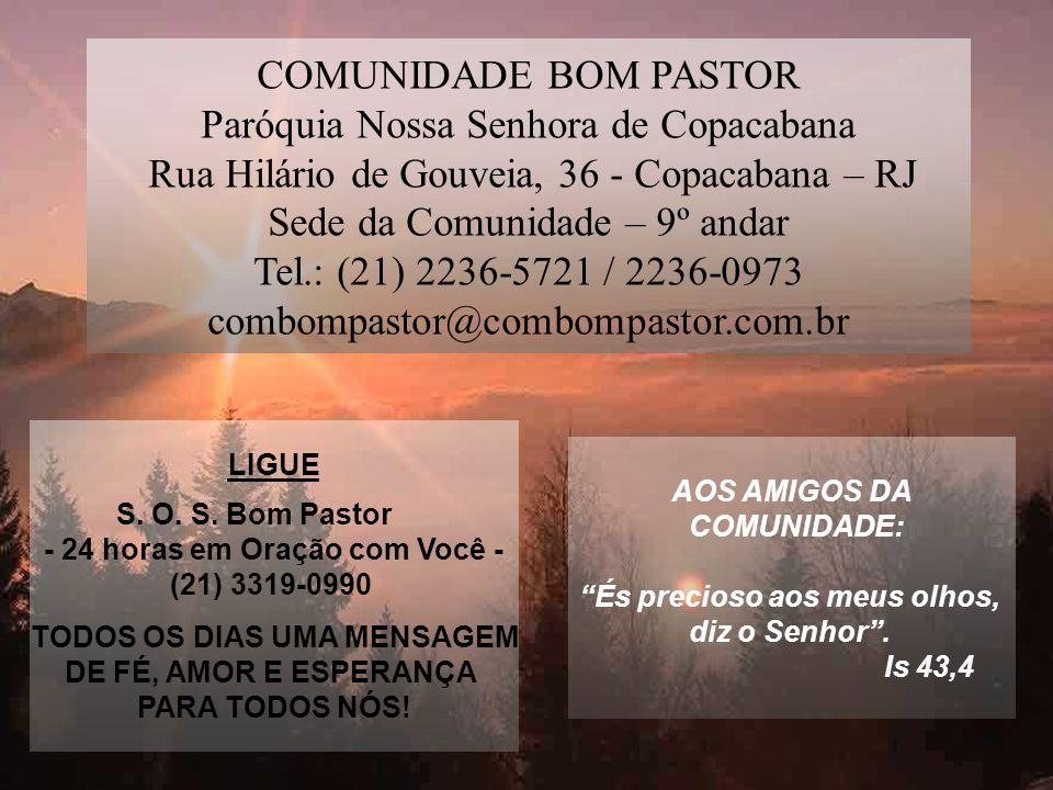 COMUNIDADE BOM PASTOR Paróquia Nossa Senhora de Copacabana Rua Hilário de Gouveia, 36 - Copacabana – RJ Sede da Comunidade – 9º andar Tel.: (21) 2236-5721 / 2236-0973 combompastor@combompastor.com.br LIGUE S.