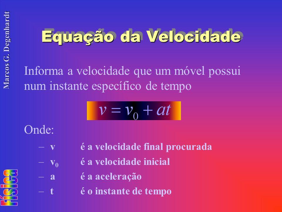 Marcos G. Degenhardt Equação da Velocidade Informa a velocidade que um móvel possui num instante específico de tempo Onde: – vé a velocidade final pro
