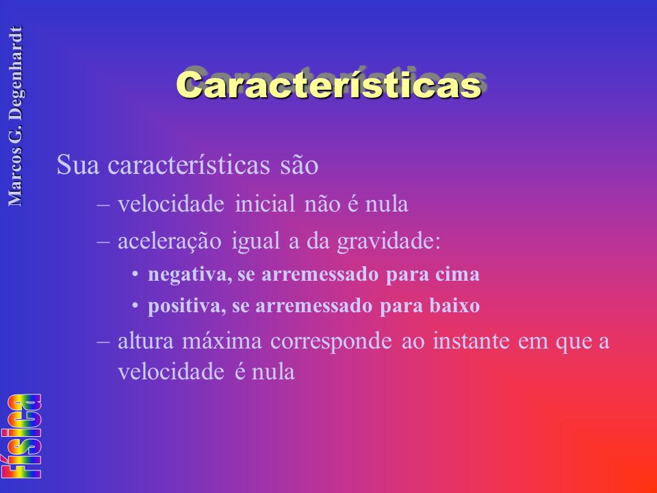 Marcos G. Degenhardt CaracterísticasCaracterísticas Sua características são –velocidade inicial não é nula –aceleração igual a da gravidade: negativa,