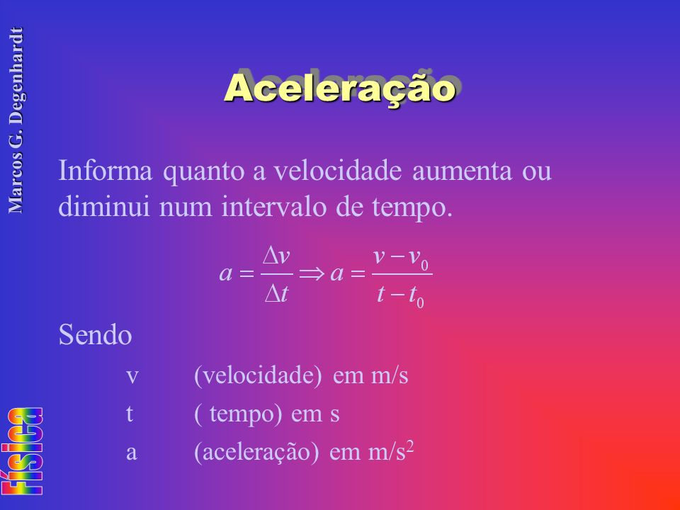 Marcos G. Degenhardt AceleraçãoAceleração Informa quanto a velocidade aumenta ou diminui num intervalo de tempo. Sendo v(velocidade) em m/s t( tempo)