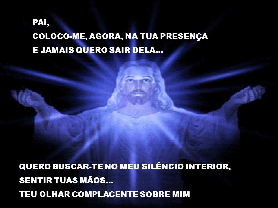 PAI, COLOCO-ME, AGORA, NA TUA PRESENÇA E JAMAIS QUERO SAIR DELA...