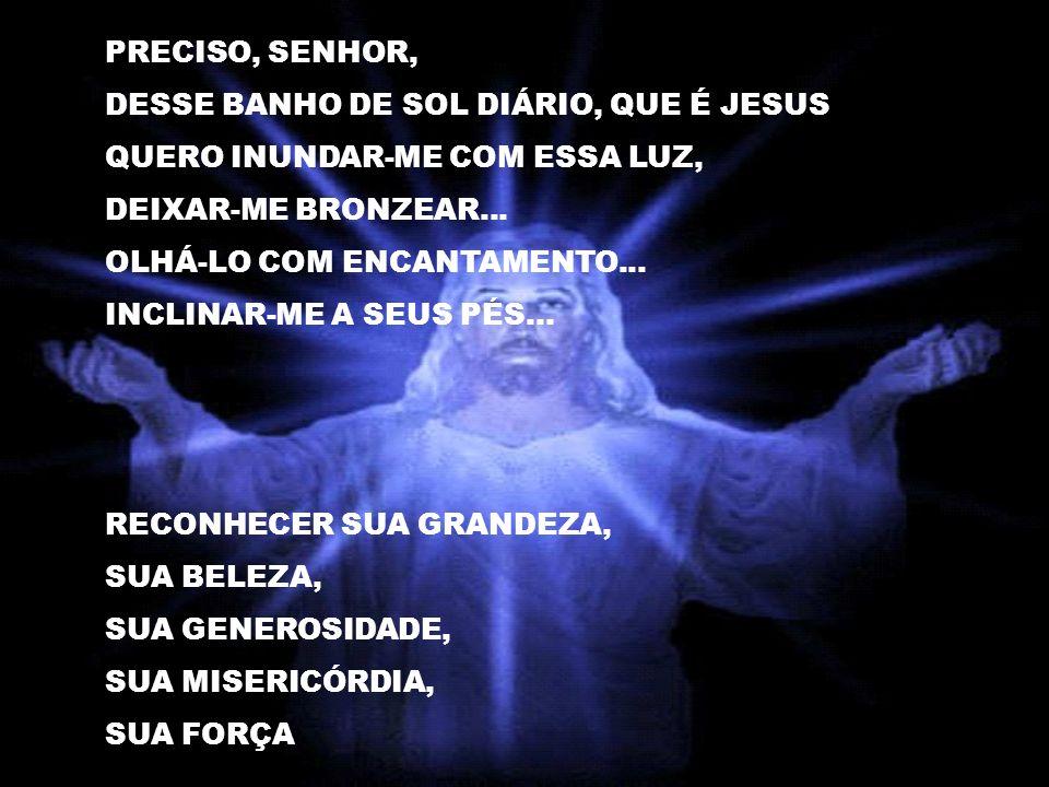 PRECISO, SENHOR, DESSE BANHO DE SOL DIÁRIO, QUE É JESUS QUERO INUNDAR-ME COM ESSA LUZ, DEIXAR-ME BRONZEAR...
