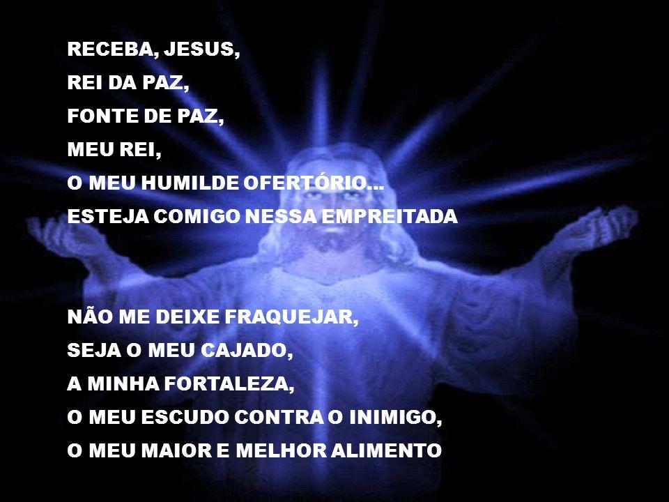 RECEBA, JESUS, REI DA PAZ, FONTE DE PAZ, MEU REI, O MEU HUMILDE OFERTÓRIO...