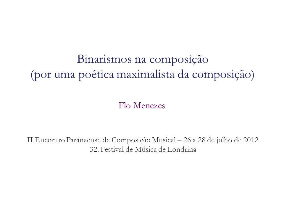 Binarismos na composição (por uma poética maximalista da composição) Flo Menezes II Encontro Paranaense de Composição Musical – 26 a 28 de julho de 20