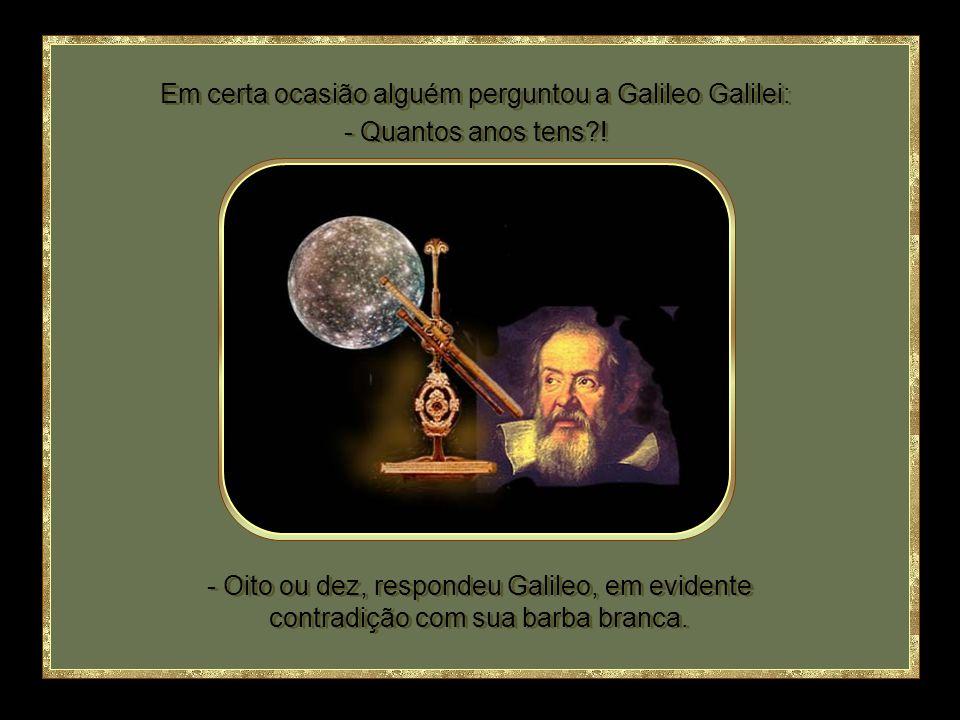 - Oito ou dez, respondeu Galileo, em evidente contradição com sua barba branca.
