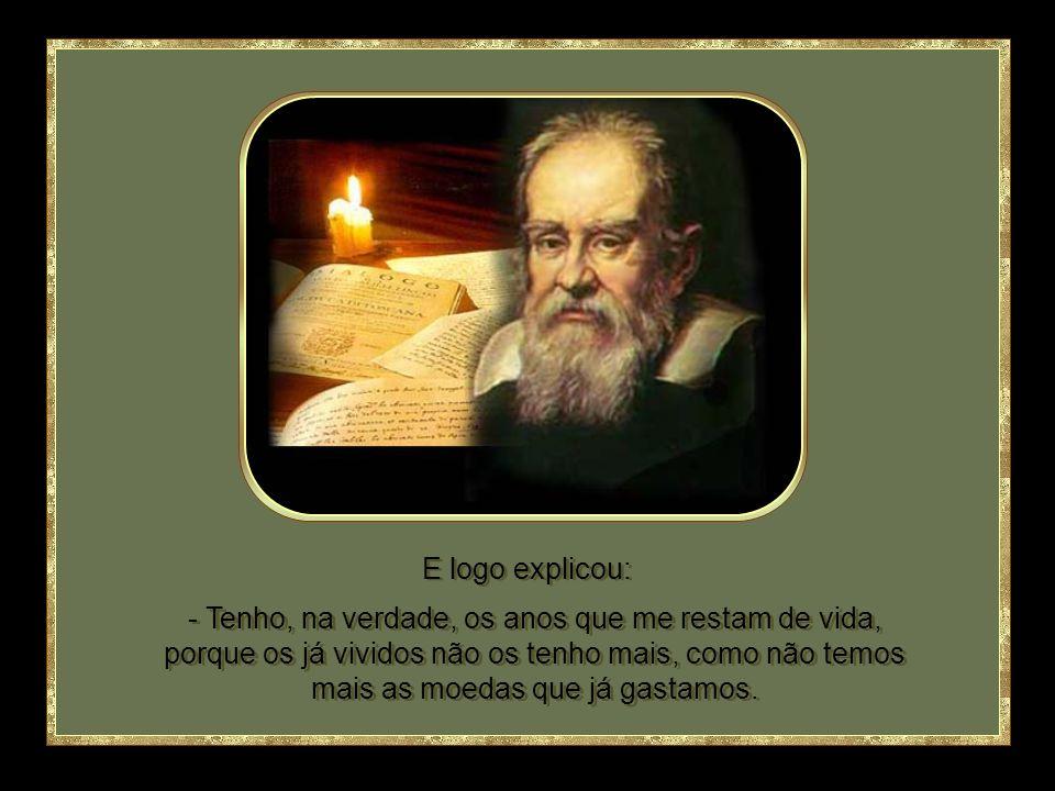 - Oito ou dez, respondeu Galileo, em evidente contradição com sua barba branca. Em certa ocasião alguém perguntou a Galileo Galilei: - Quantos anos te