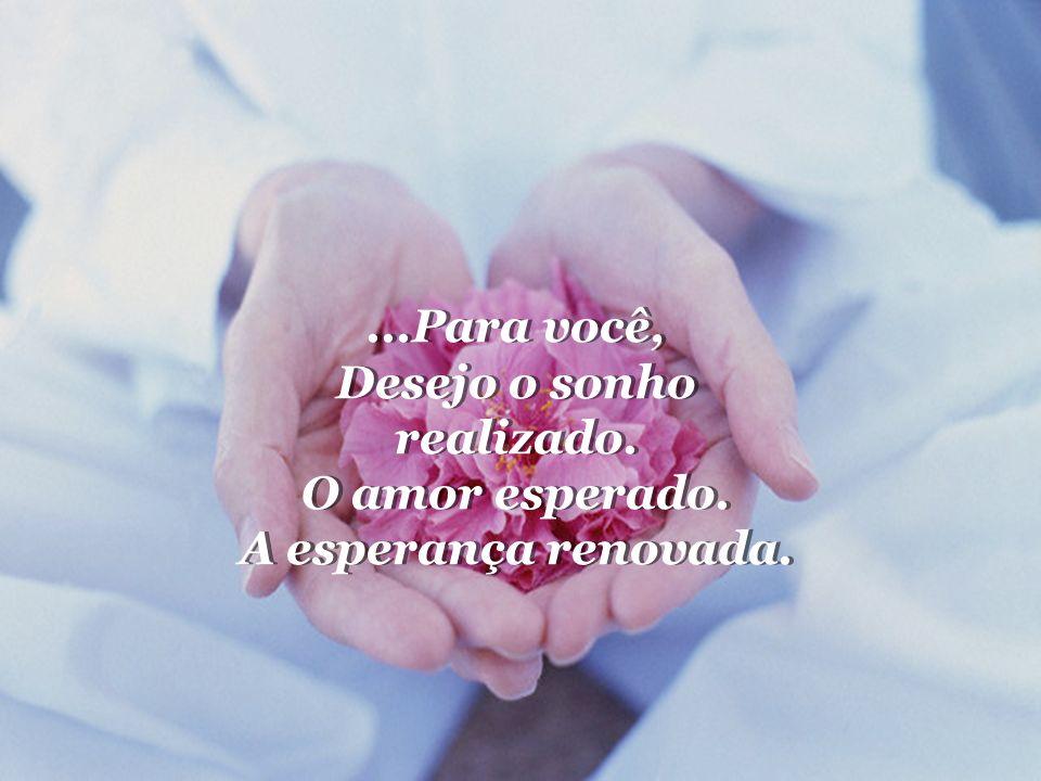 ...Para você, Desejo o sonho realizado.O amor esperado.