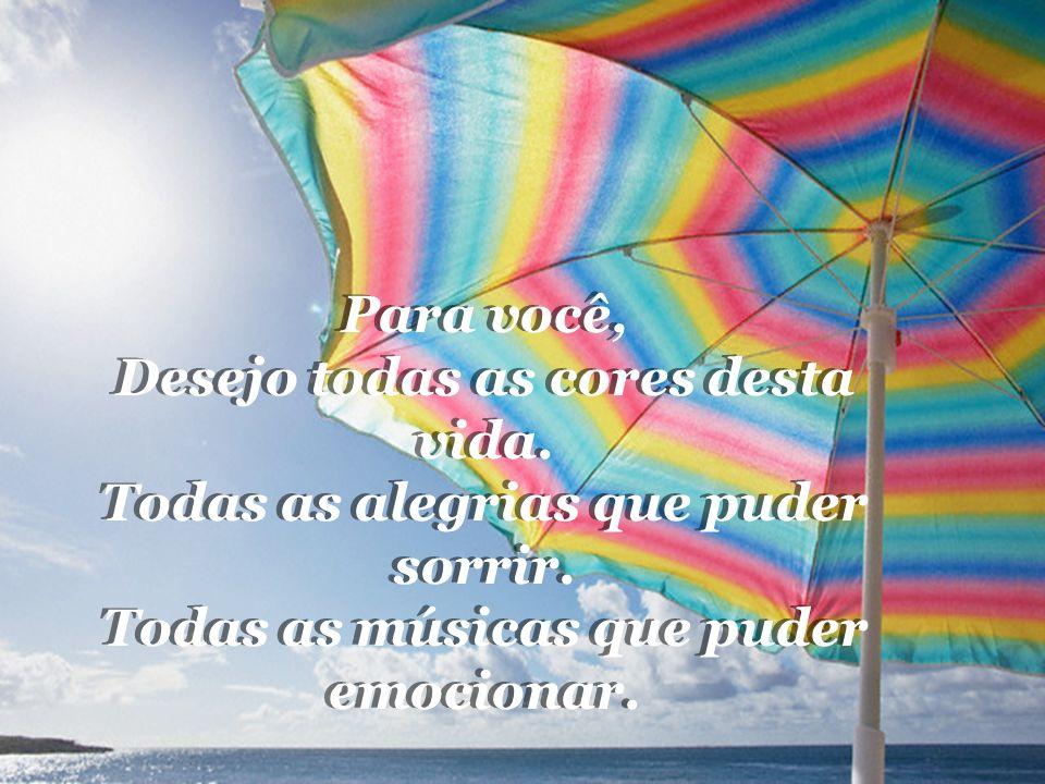 Para você, Desejo todas as cores desta vida.Todas as alegrias que puder sorrir.