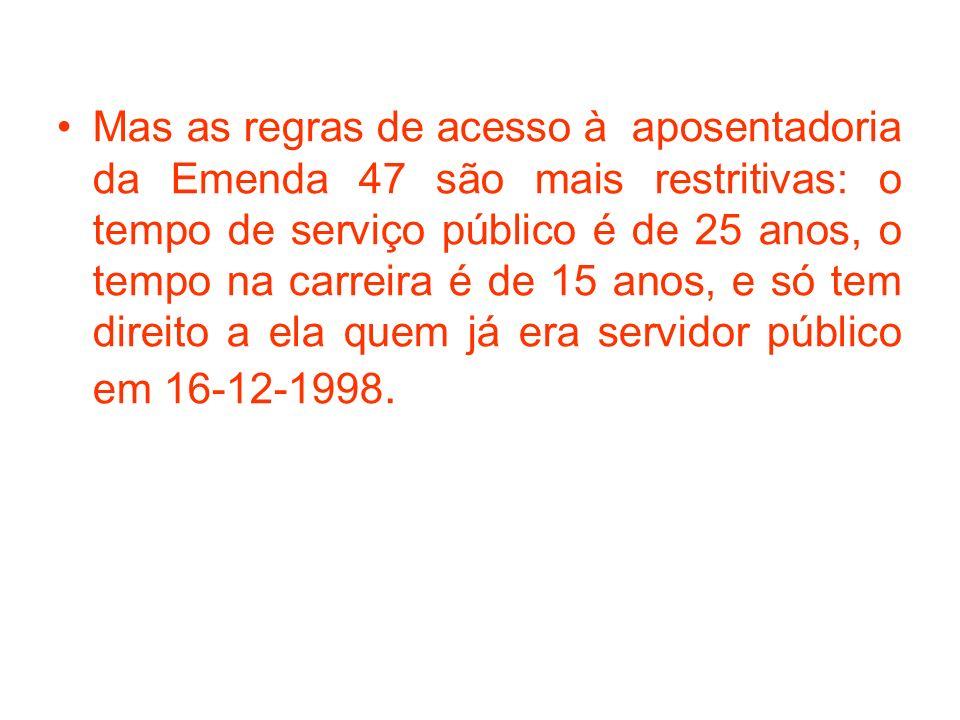 Mas as regras de acesso à aposentadoria da Emenda 47 são mais restritivas: o tempo de serviço público é de 25 anos, o tempo na carreira é de 15 anos, e só tem direito a ela quem já era servidor público em 16-12-1998.