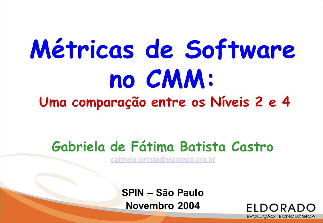 Métricas de Software no CMM: Uma comparação entre os Níveis 2 e 4 Gabriela de Fátima Batista Castro gabriela.batista@eldorado.org.br SPIN – São Paulo
