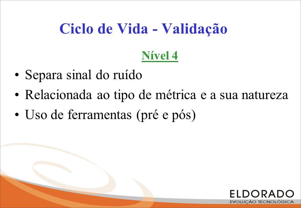Ciclo de Vida - Validação Nível 4 Separa sinal do ruído Relacionada ao tipo de métrica e a sua natureza Uso de ferramentas (pré e pós)