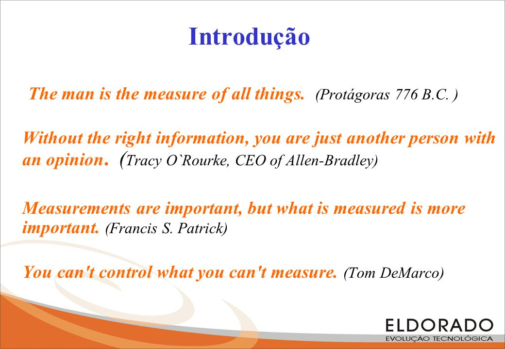 Introdução The man is the measure of all things. (Protágoras 776 B.C. ) Without the right information, you are just another person with an opinion. (