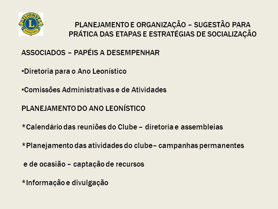 PLANEJAMENTO E ORGANIZAÇÃO – SUGESTÃO PARA PRÁTICA DAS ETAPAS E ESTRATÉGIAS DE SOCIALIZAÇÃO ASSOCIADOS – PAPÉIS A DESEMPENHAR Diretoria para o Ano Leonístico Comissões Administrativas e de Atividades PLANEJAMENTO DO ANO LEONÍSTICO *Calendário das reuniões do Clube – diretoria e assembleias *Planejamento das atividades do clube– campanhas permanentes e de ocasião – captação de recursos *Informação e divulgação