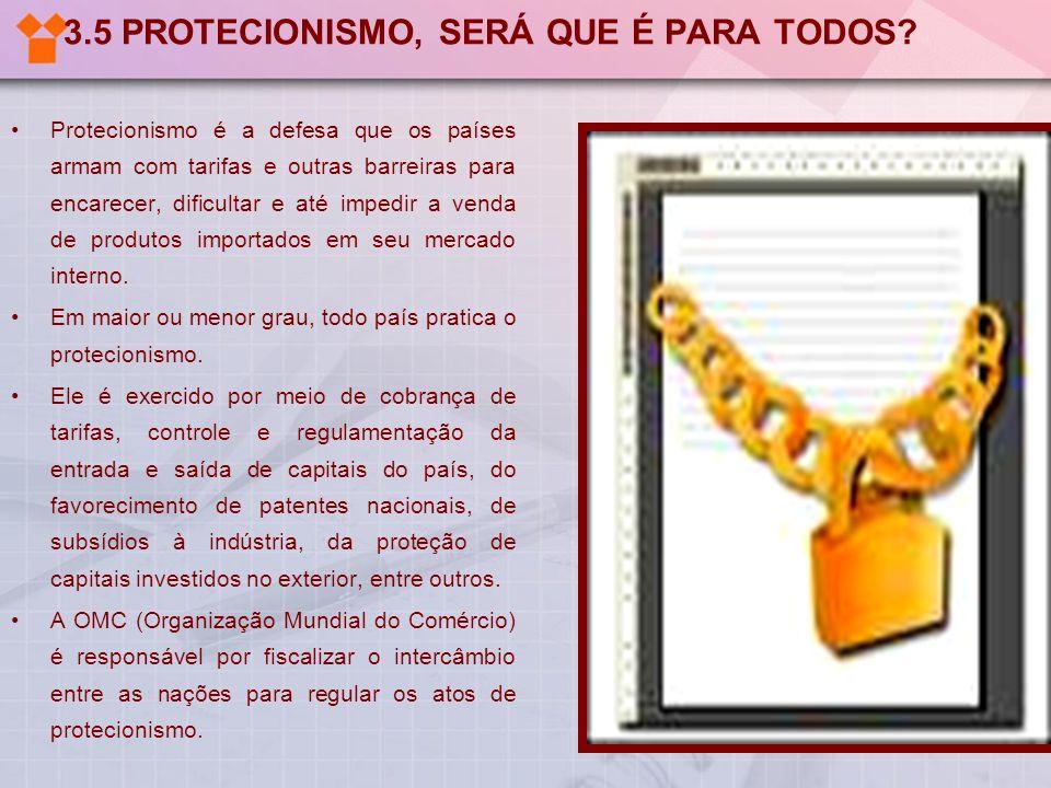 3.5 PROTECIONISMO, SERÁ QUE É PARA TODOS? Protecionismo é a defesa que os países armam com tarifas e outras barreiras para encarecer, dificultar e até