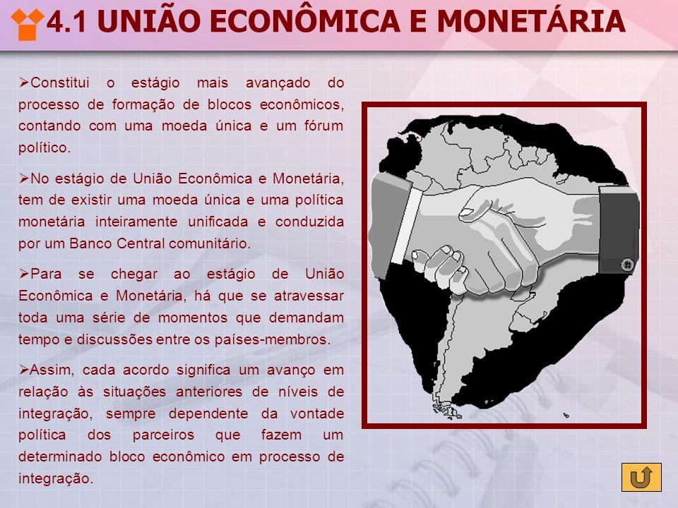 4.1 UNIÃO ECONÔMICA E MONET Á RIA Constitui o estágio mais avançado do processo de formação de blocos econômicos, contando com uma moeda única e um fó