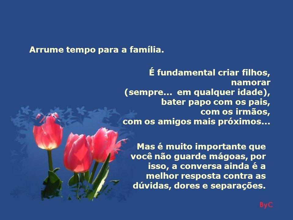 Arrume tempo para a família.É fundamental criar filhos, namorar (sempre...