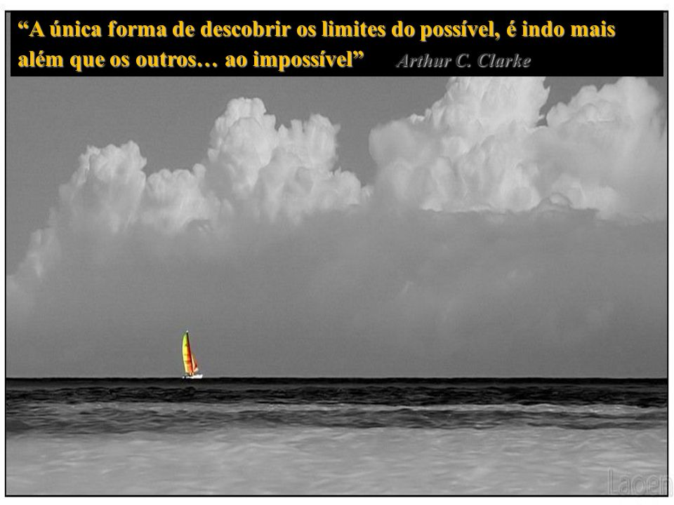 A única forma de descobrir os limites do possível, é indo mais além que os outros… ao impossível Arthur C.
