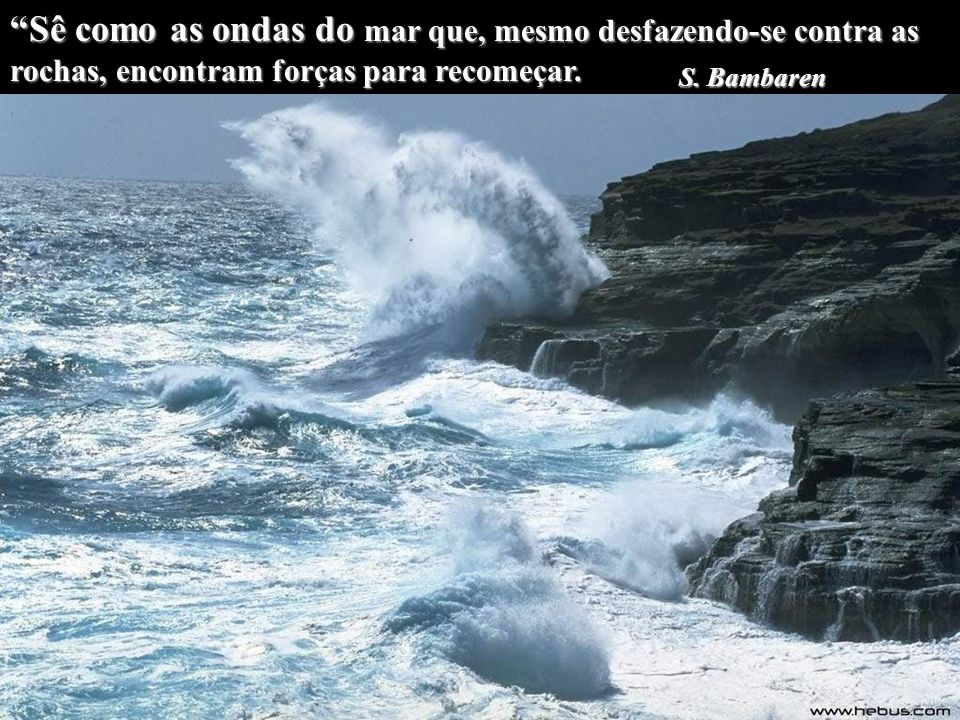 Sê como as ondas do mar que, mesmo desfazendo-se contra as rochas, encontram forças para recomeçar.