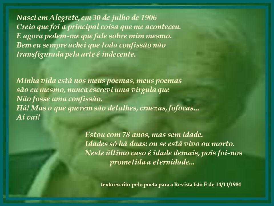 Nasci em Alegrete, em 30 de julho de 1906 Creio que foi a principal coisa que me aconteceu.
