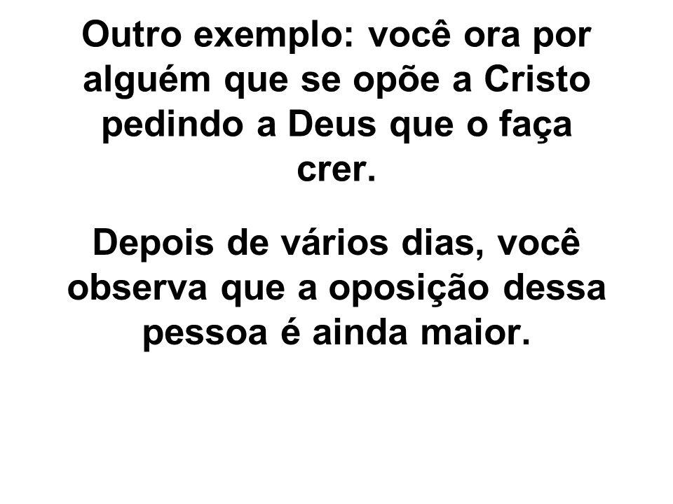 Outro exemplo: você ora por alguém que se opõe a Cristo pedindo a Deus que o faça crer. Depois de vários dias, você observa que a oposição dessa pesso