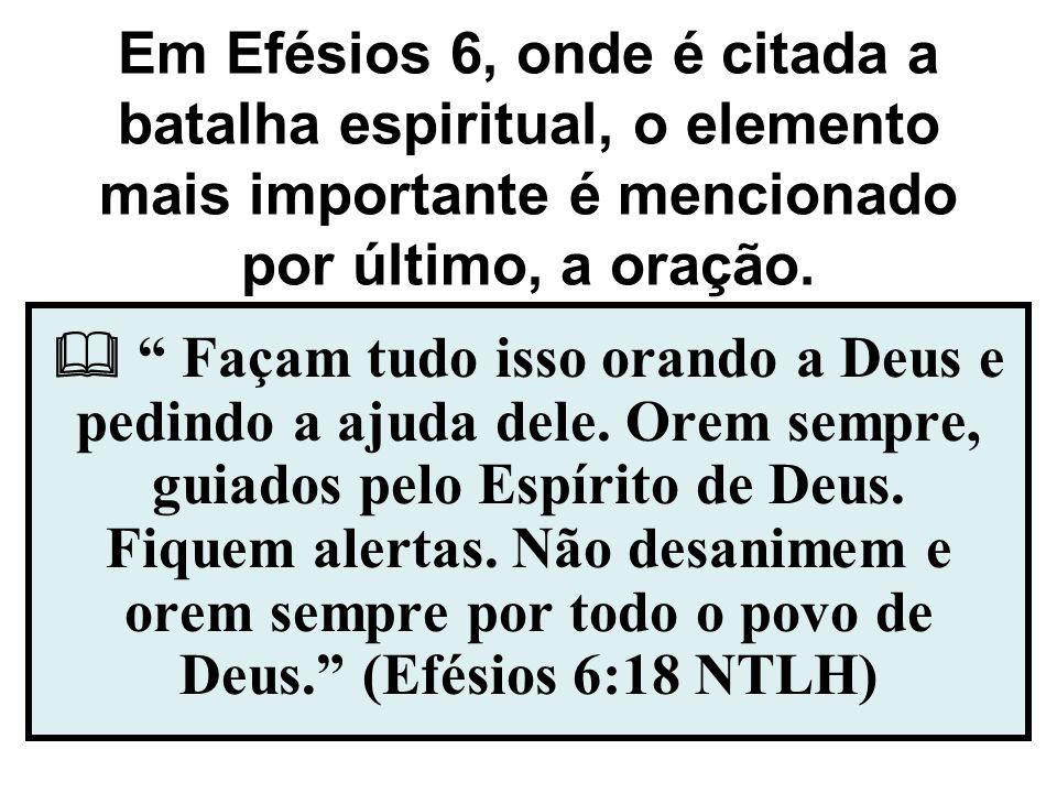 Em Efésios 6, onde é citada a batalha espiritual, o elemento mais importante é mencionado por último, a oração. Façam tudo isso orando a Deus e pedind