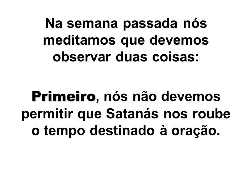 Na semana passada nós meditamos que devemos observar duas coisas: Primeiro Primeiro, nós não devemos permitir que Satanás nos roube o tempo destinado