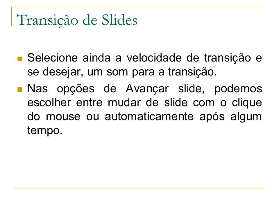 Transição de Slides Selecione ainda a velocidade de transição e se desejar, um som para a transição. Nas opções de Avançar slide, podemos escolher ent