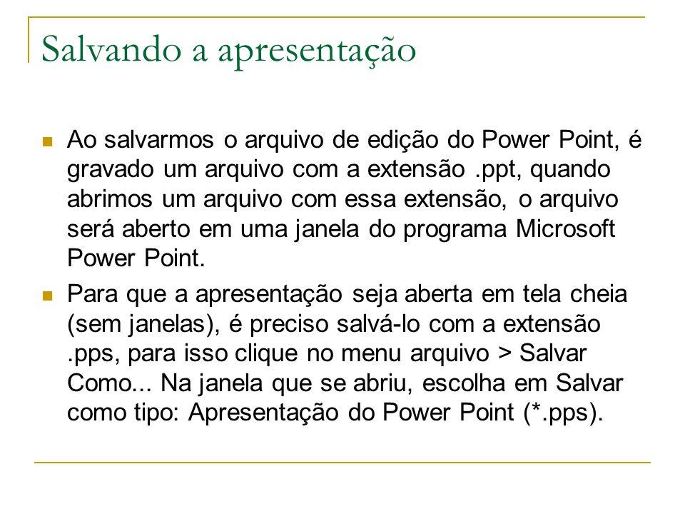 Salvando a apresentação Ao salvarmos o arquivo de edição do Power Point, é gravado um arquivo com a extensão.ppt, quando abrimos um arquivo com essa e
