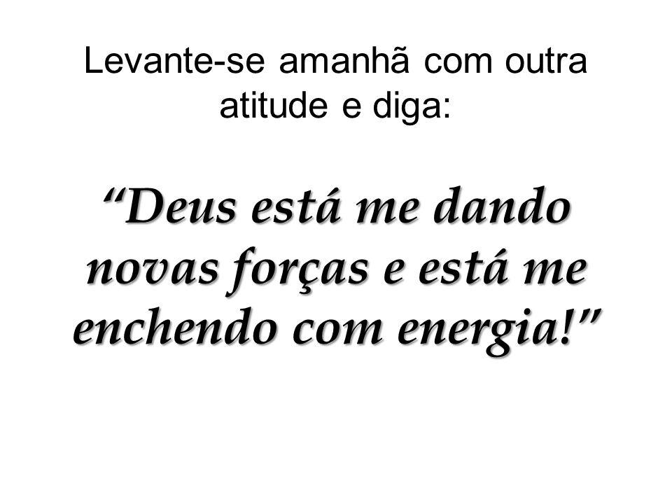 Levante-se amanhã com outra atitude e diga: Deus está me dando novas forças e está me enchendo com energia!