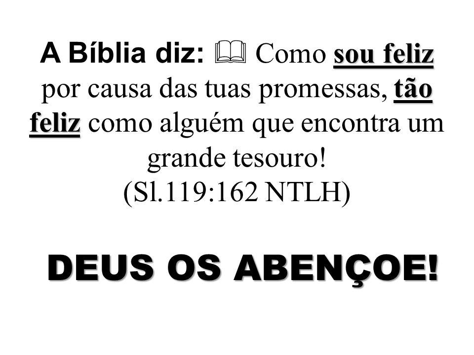 sou feliz tão feliz A Bíblia diz: Como sou feliz por causa das tuas promessas, tão feliz como alguém que encontra um grande tesouro! (Sl.119:162 NTLH)