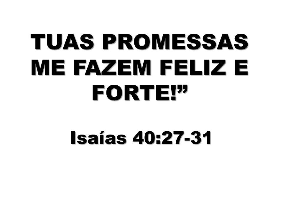 TUAS PROMESSAS ME FAZEM FELIZ E FORTE! Isaías 40:27-31
