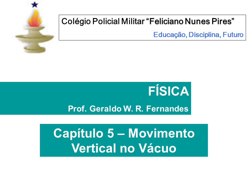 Capítulo 5 – Movimento Vertical no Vácuo Feliciano Nunes Pires Colégio Policial Militar Feliciano Nunes Pires Educação, Disciplina, Futuro FÍSICA Prof.