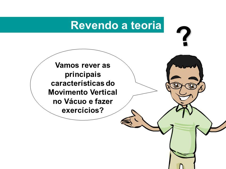Revendo a teoria Vamos rever as principais características do Movimento Vertical no Vácuo e fazer exercícios.