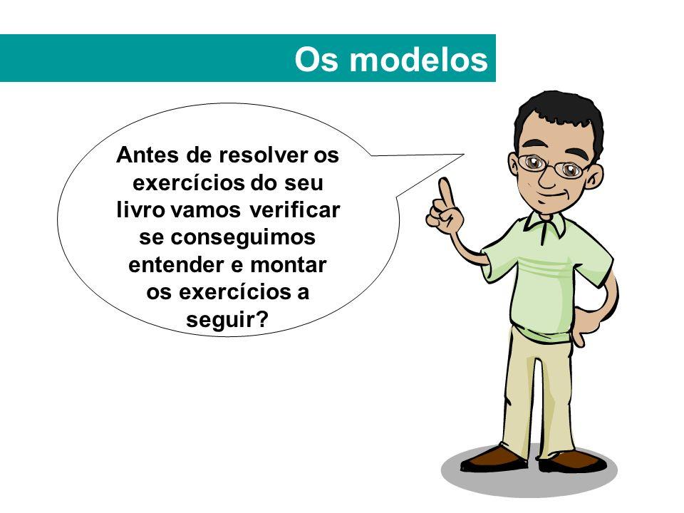 Os modelos Antes de resolver os exercícios do seu livro vamos verificar se conseguimos entender e montar os exercícios a seguir?