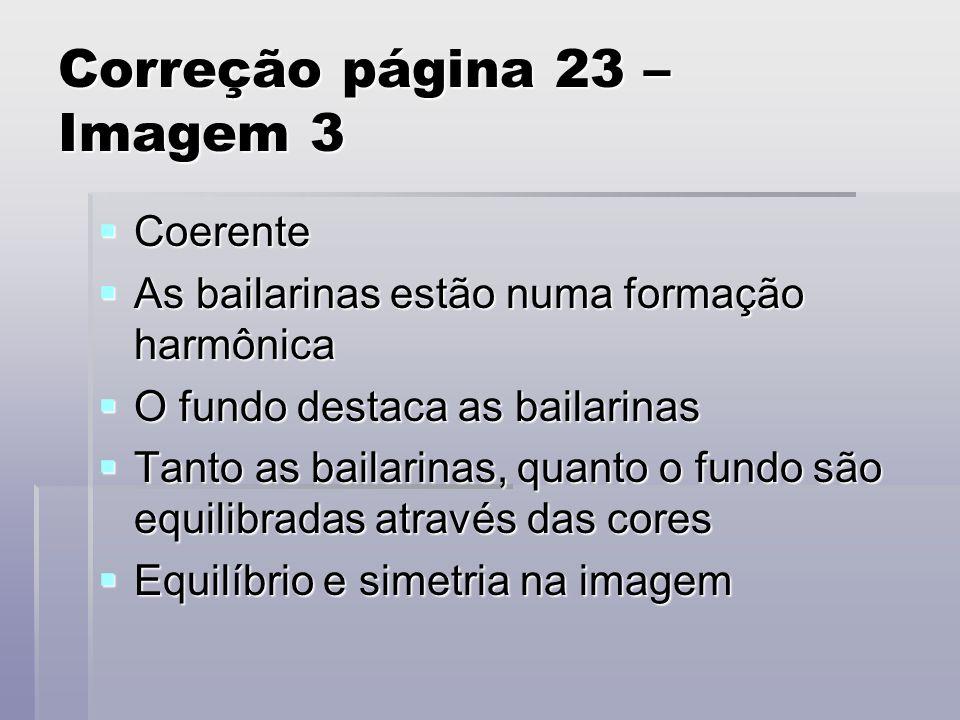 Correção página 23 – Imagem 3 Coerente Coerente As bailarinas estão numa formação harmônica As bailarinas estão numa formação harmônica O fundo destac
