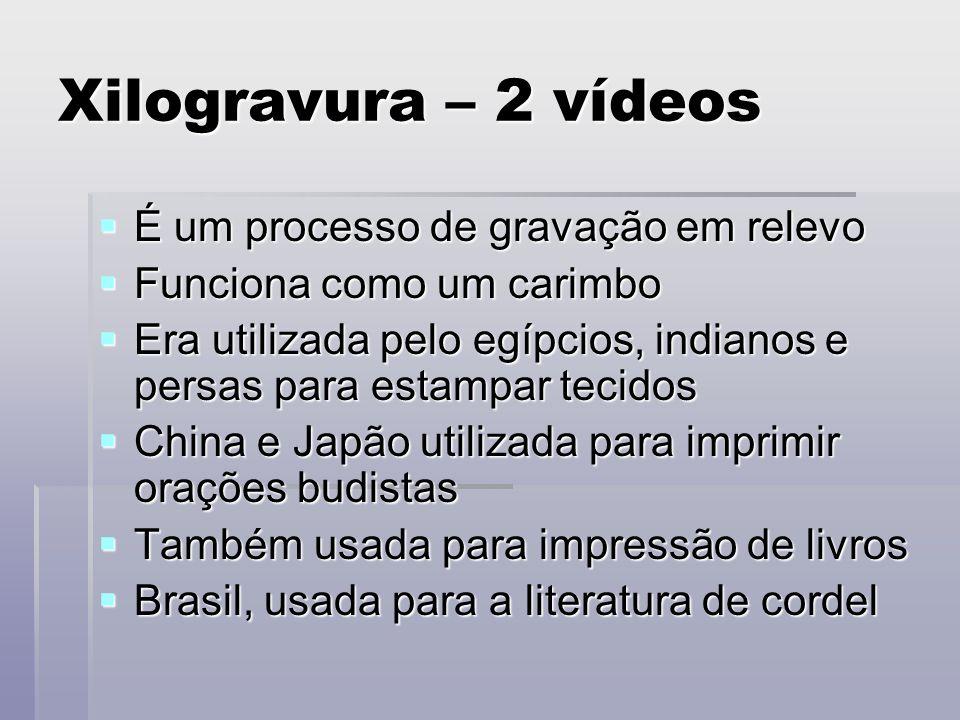 Xilogravura – 2 vídeos É um processo de gravação em relevo É um processo de gravação em relevo Funciona como um carimbo Funciona como um carimbo Era u