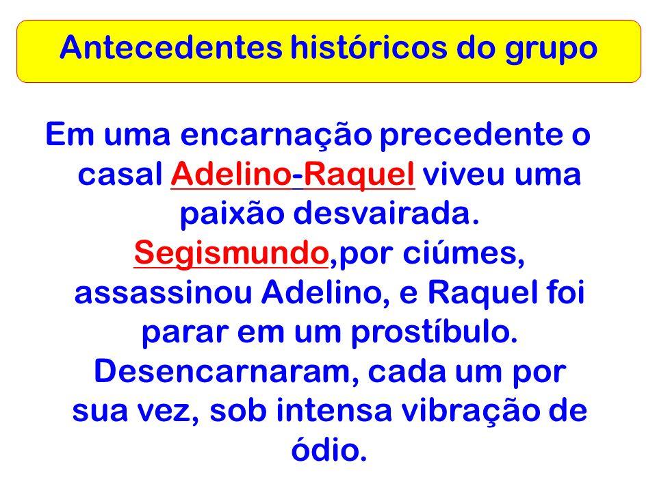 Antecedentes históricos do grupo Em uma encarnação precedente o casal Adelino-Raquel viveu uma paixão desvairada. Segismundo,por ciúmes, assassinou Ad