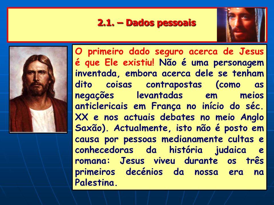 2.1. – Dados pessoais 2.1. – Dados pessoais O primeiro dado seguro acerca de Jesus é que Ele existiu! Não é uma personagem inventada, embora acerca de