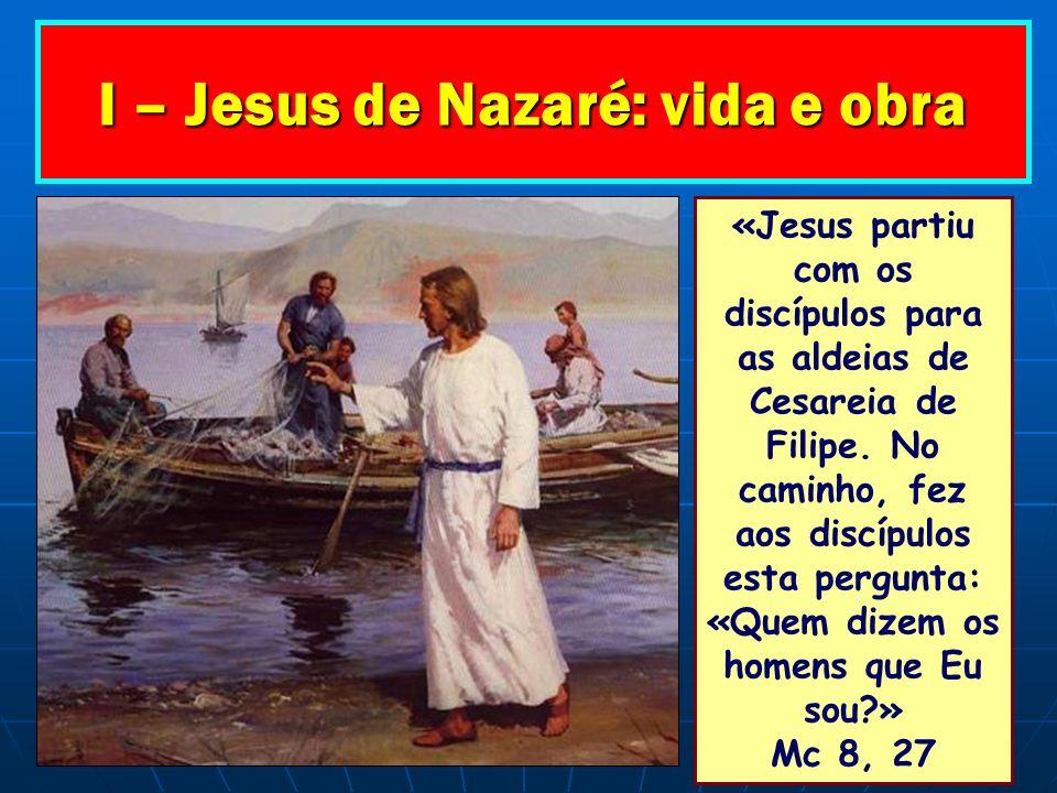 I – Jesus de Nazaré: vida e obra «Jesus partiu com os discípulos para as aldeias de Cesareia de Filipe. No caminho, fez aos discípulos esta pergunta: