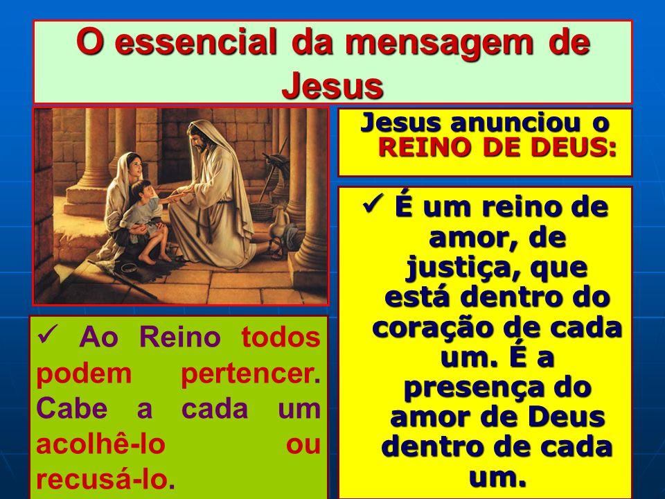 O essencial da mensagem de Jesus Jesus anunciou o REINO DE DEUS: É um reino de amor, de justiça, que está dentro do coração de cada um. É a presença d